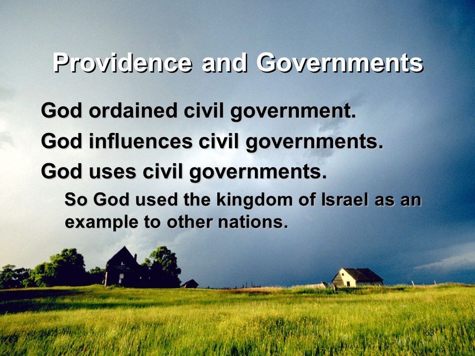 63 Providence and Governments God ordained civil government. God influences civil governments. God uses civil governments. So God used the kingdom of