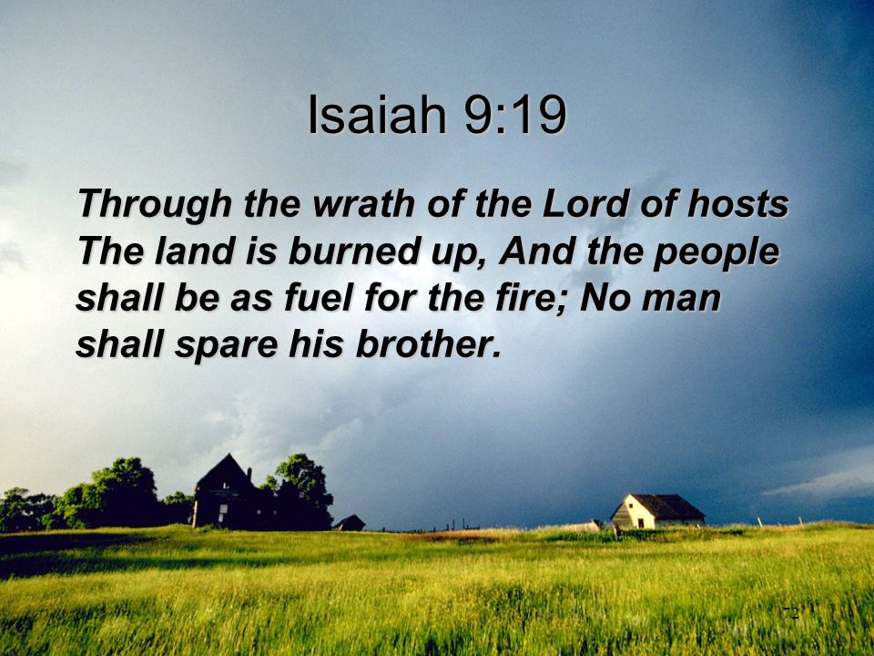 72 Isaiah 9:19 Through the wrath of the Lord of hosts The land is burned up, And the people shall be as fuel for the fire; No man shall spare his brot