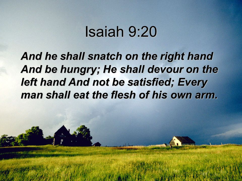 73 Isaiah 9:20 And he shall snatch on the right hand And be hungry; He shall devour on the left hand And not be satisfied; Every man shall eat the fle
