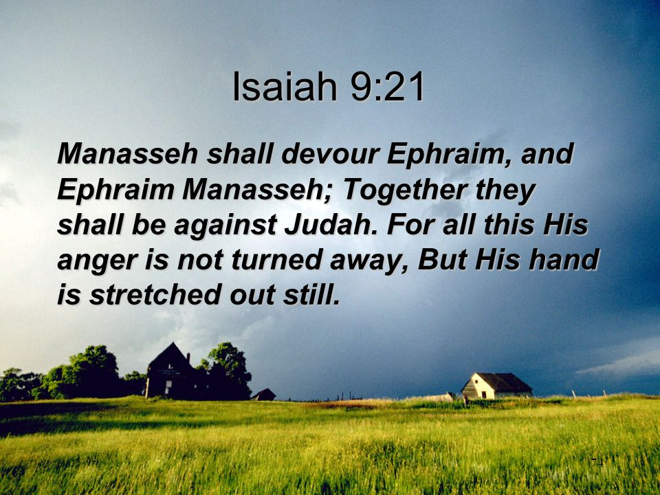 74 Isaiah 9:21 Manasseh shall devour Ephraim, and Ephraim Manasseh; Together they shall be against Judah. For all this His anger is not turned away, B