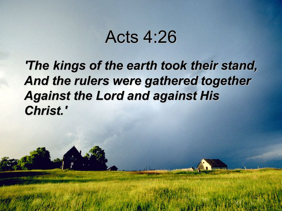 82 Acts 4:26 'The kings of the earth took their stand, And the rulers were gathered together Against the Lord and against His Christ.'