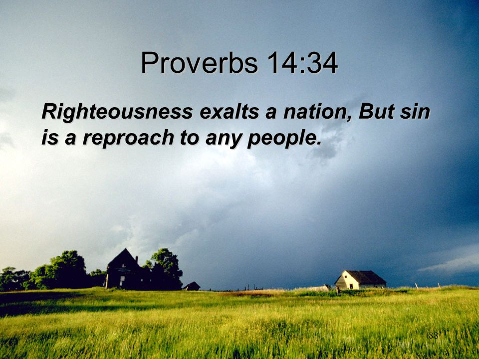 88 Proverbs 14:34 Righteousness exalts a nation, But sin is a reproach to any people.