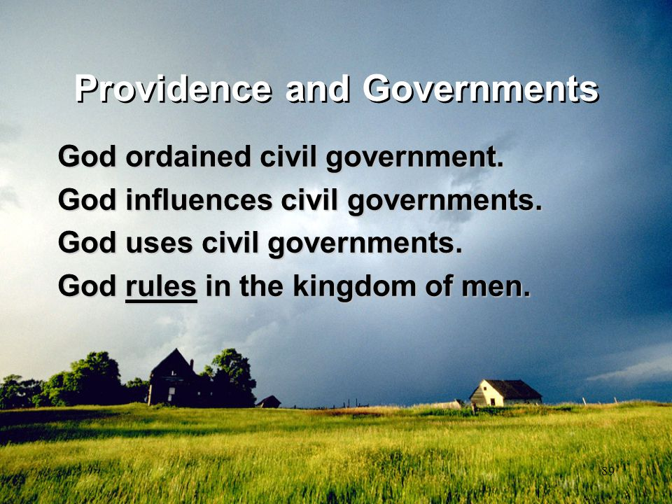 89 Providence and Governments God ordained civil government. God influences civil governments. God uses civil governments. God rules in the kingdom of