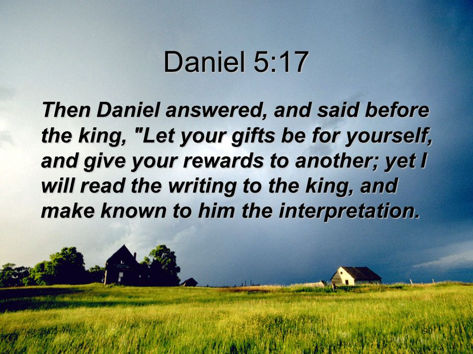 90 Daniel 5:17 Then Daniel answered, and said before the king,