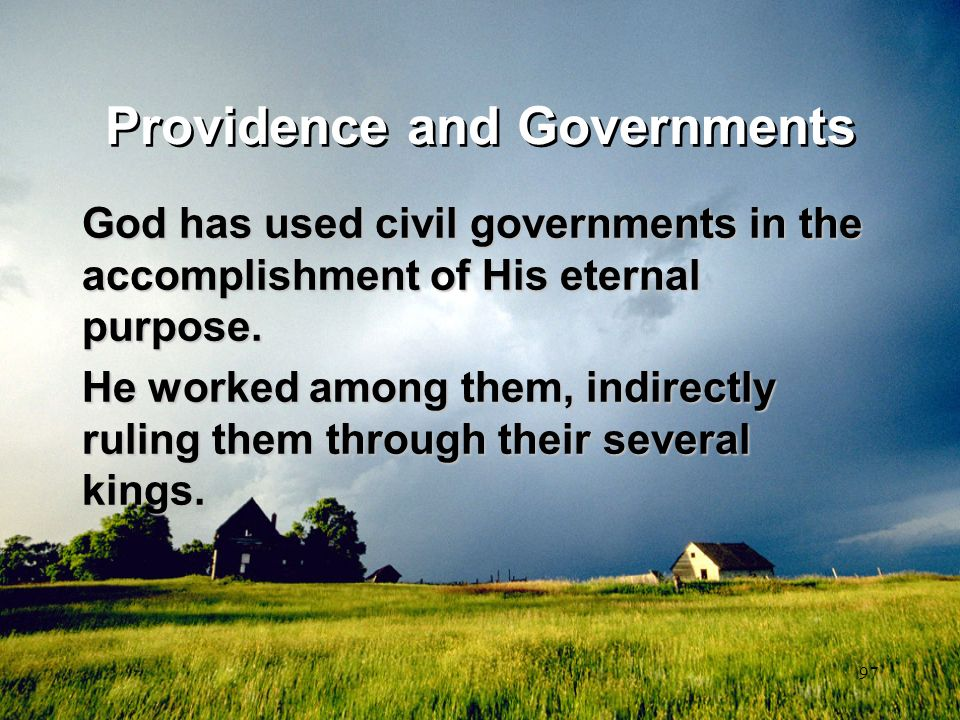 97 Providence and Governments God has used civil governments in the accomplishment of His eternal purpose. He worked among them, indirectly ruling the