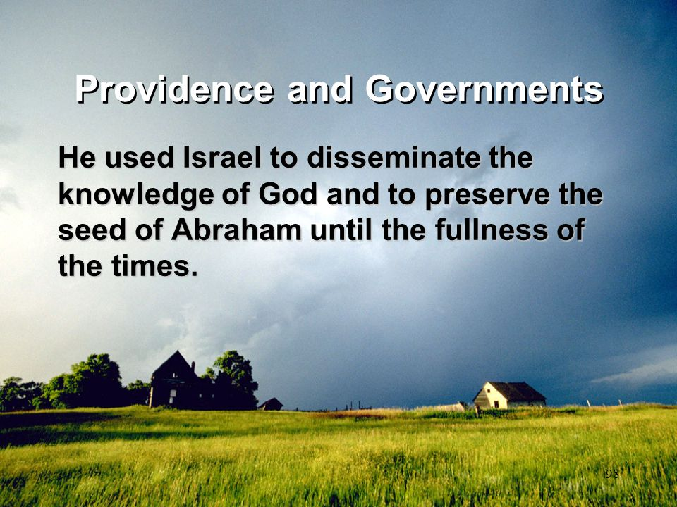 98 Providence and Governments He used Israel to disseminate the knowledge of God and to preserve the seed of Abraham until the fullness of the times.