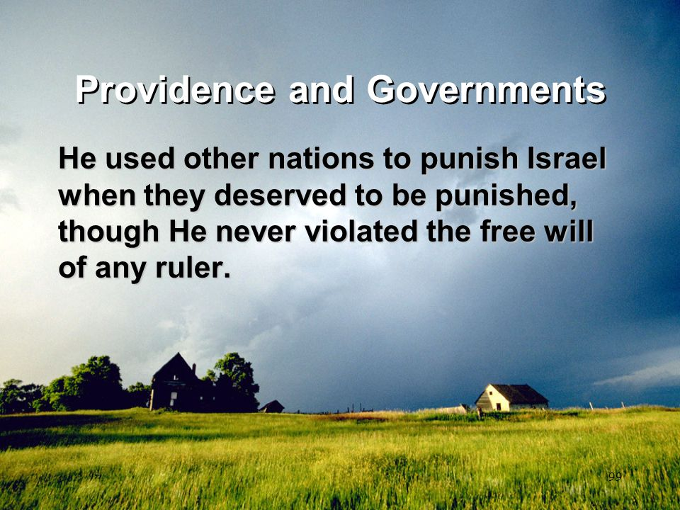 99 Providence and Governments He used other nations to punish Israel when they deserved to be punished, though He never violated the free will of any
