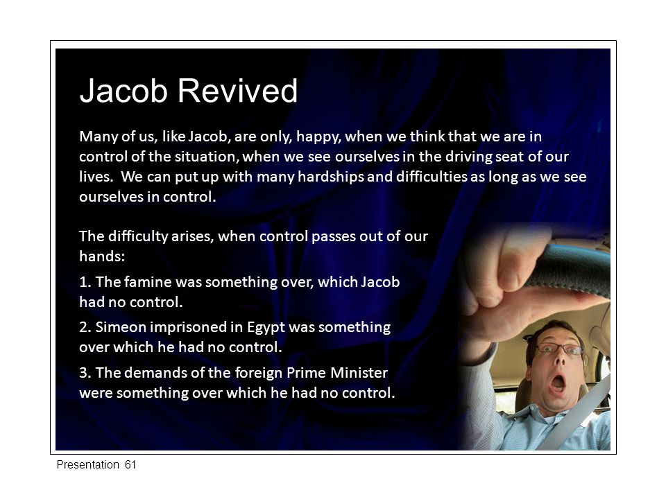 Many of us, like Jacob, are only, happy, when we think that we are in control of the situation, when we see ourselves in the driving seat of our lives.