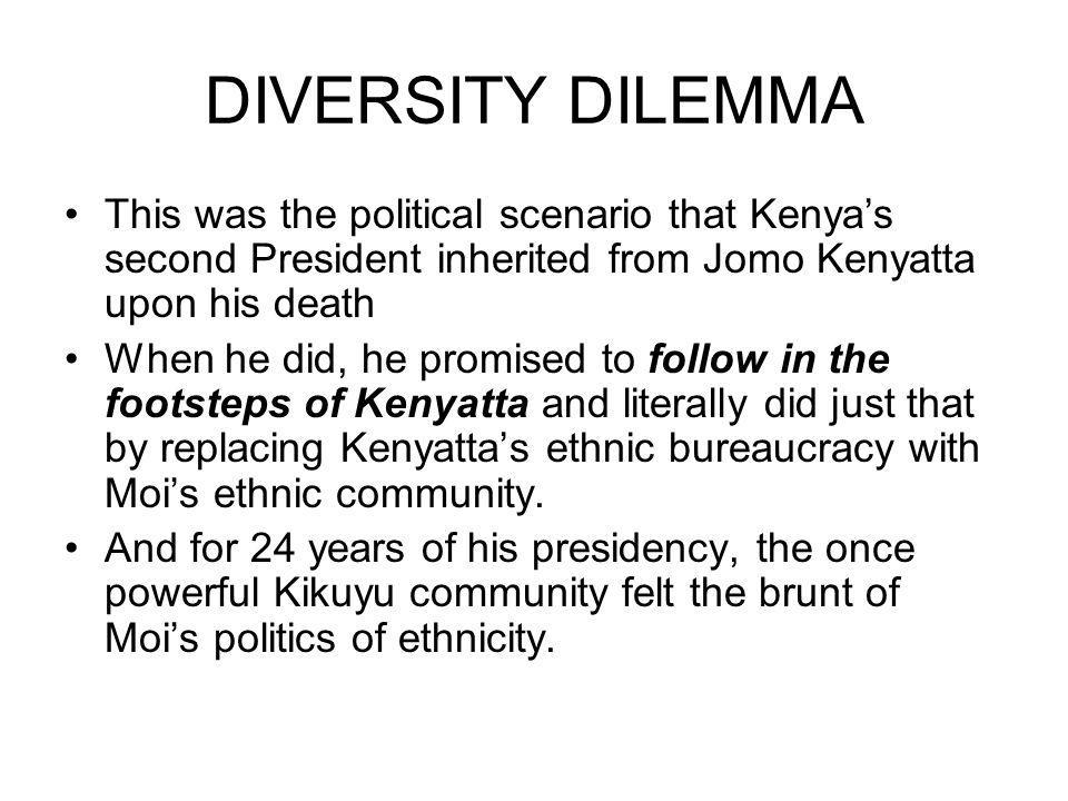 DIVERSITY DILEMMA This was the political scenario that Kenyas second President inherited from Jomo Kenyatta upon his death When he did, he promised to follow in the footsteps of Kenyatta and literally did just that by replacing Kenyattas ethnic bureaucracy with Mois ethnic community.