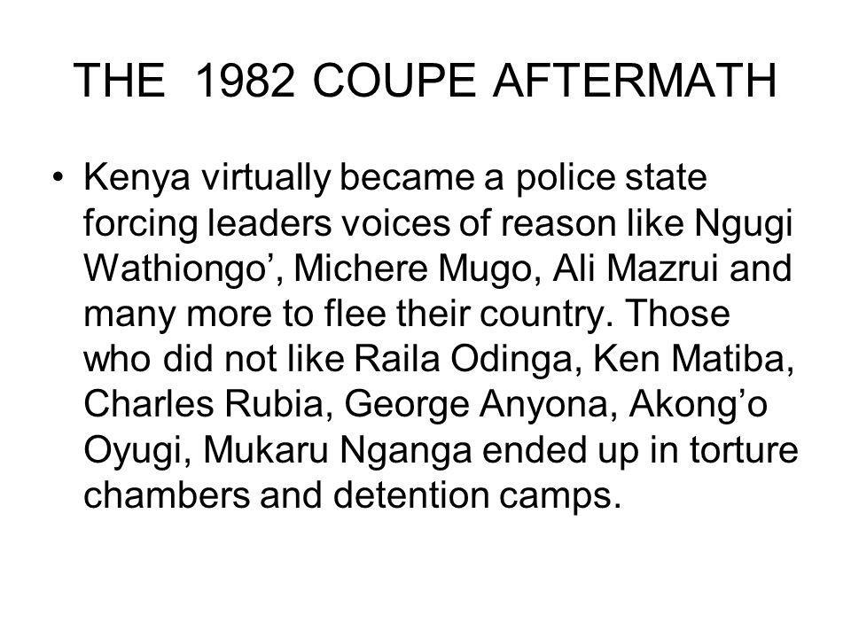 THE 1982 COUPE AFTERMATH Kenya virtually became a police state forcing leaders voices of reason like Ngugi Wathiongo, Michere Mugo, Ali Mazrui and many more to flee their country.