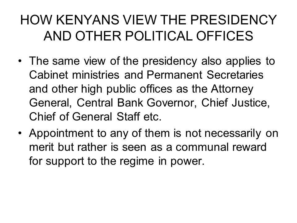 HOW KENYANS VIEW THE PRESIDENCY AND OTHER POLITICAL OFFICES The same view of the presidency also applies to Cabinet ministries and Permanent Secretaries and other high public offices as the Attorney General, Central Bank Governor, Chief Justice, Chief of General Staff etc.