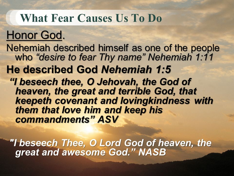 What Fear Causes Us To Do Honor God. Nehemiah described himself as one of the people who desire to fear Thy name Nehemiah 1:11 He described God Nehemi