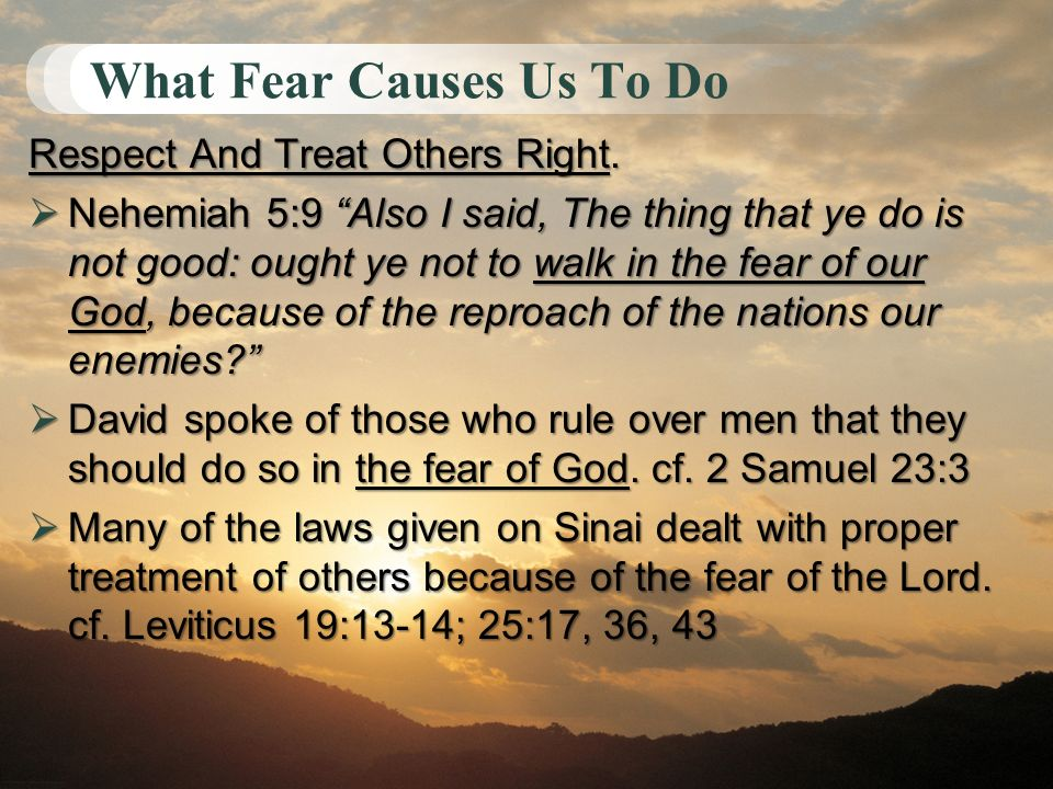 What Fear Causes Us To Do Respect And Treat Others Right. Nehemiah 5:9 Also I said, The thing that ye do is not good: ought ye not to walk in the fear