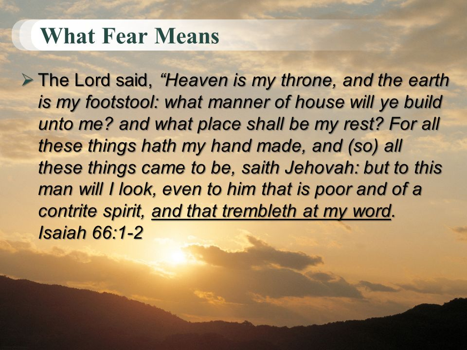 What Fear Means The Lord said, Heaven is my throne, and the earth is my footstool: what manner of house will ye build unto me? and what place shall be