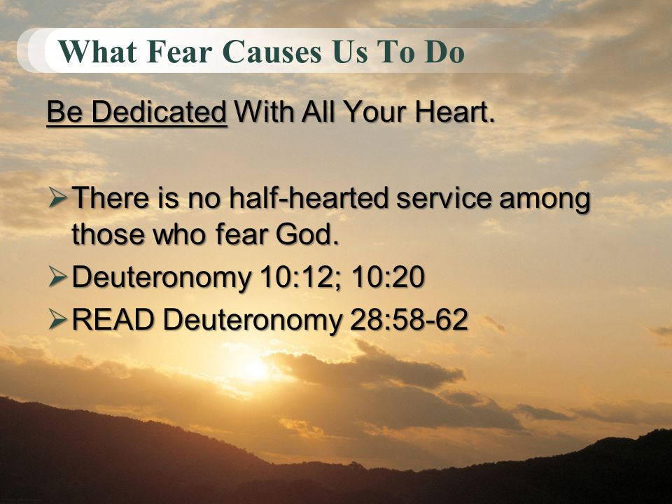 What Fear Causes Us To Do Be Dedicated With All Your Heart. There is no half-hearted service among those who fear God. There is no half-hearted servic