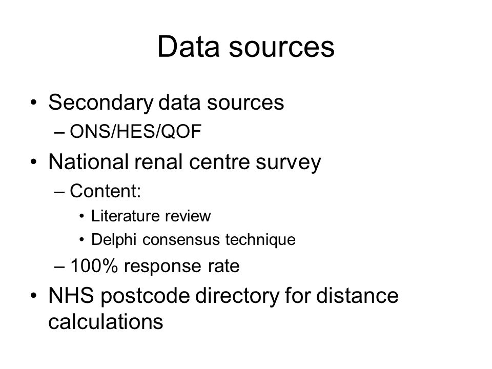 Data sources Secondary data sources –ONS/HES/QOF National renal centre survey –Content: Literature review Delphi consensus technique –100% response rate NHS postcode directory for distance calculations