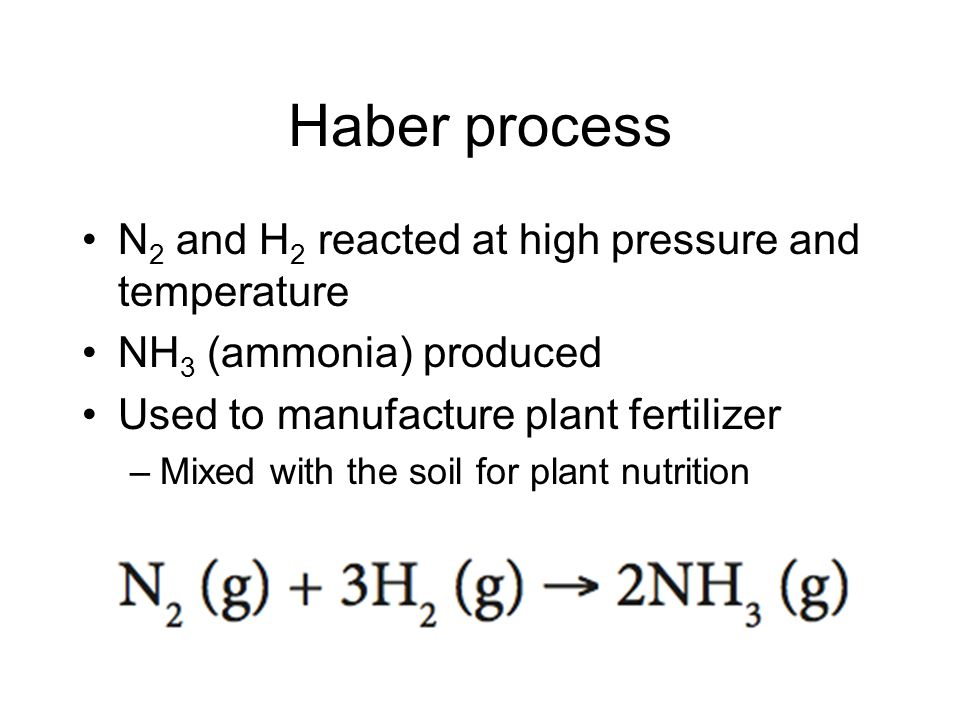 Haber process N 2 and H 2 reacted at high pressure and temperature NH 3 (ammonia) produced Used to manufacture plant fertilizer –Mixed with the soil for plant nutrition