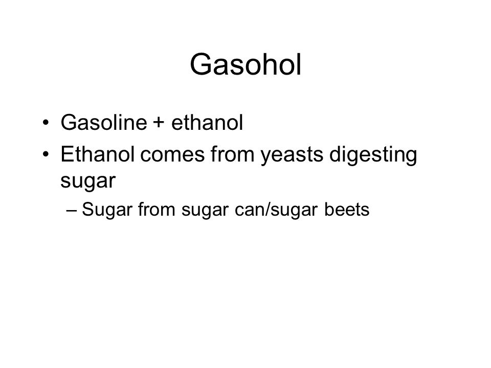 Gasohol Gasoline + ethanol Ethanol comes from yeasts digesting sugar –Sugar from sugar can/sugar beets