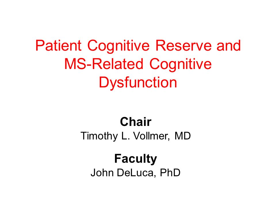 Patient Cognitive Reserve and MS-Related Cognitive Dysfunction Chair Timothy L. Vollmer, MD Faculty John DeLuca, PhD
