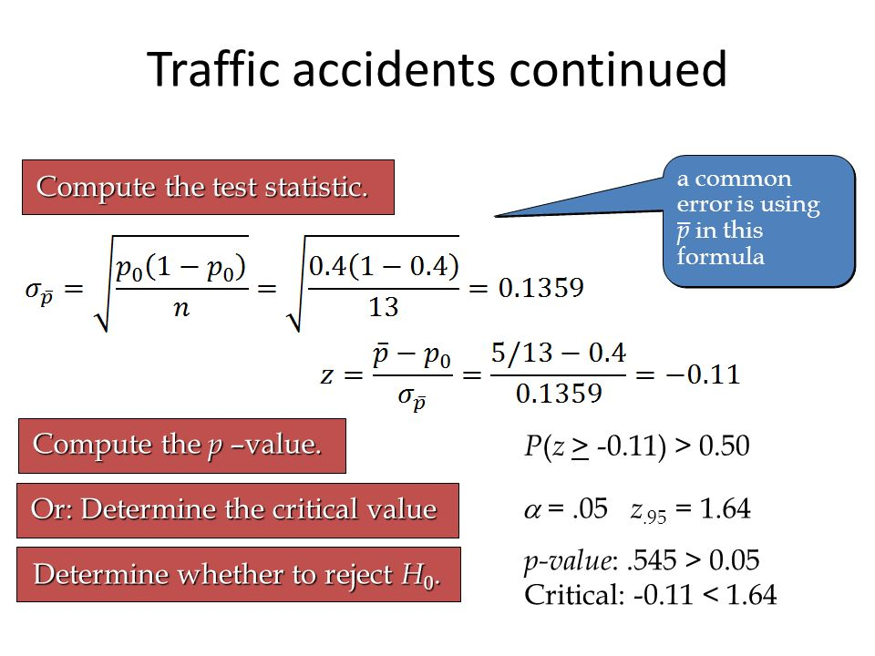 Traffic accidents continued Compute the test statistic. Compute the p –value. P ( z > -0.11) > 0.50 Or: Determine the critical value =.05 z.95 = 1.64