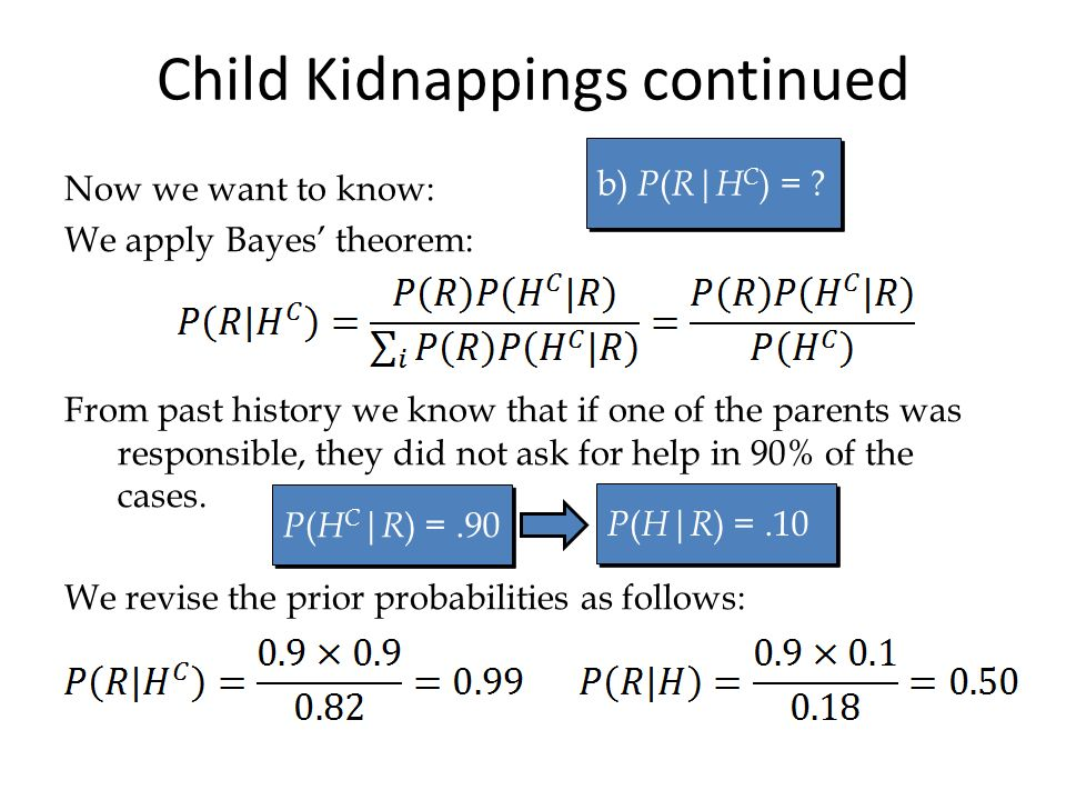 Child Kidnappings continued Now we want to know: We apply Bayes theorem: From past history we know that if one of the parents was responsible, they did not ask for help in 90% of the cases.