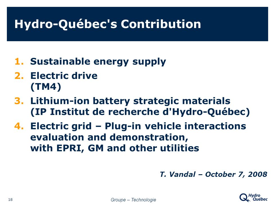 Groupe – Technologie 18 Hydro-Québec s Contribution 1.Sustainable energy supply 2.Electric drive (TM4) 3.Lithium-ion battery strategic materials (IP Institut de recherche d Hydro-Québec) 4.Electric grid – Plug-in vehicle interactions evaluation and demonstration, with EPRI, GM and other utilities T.