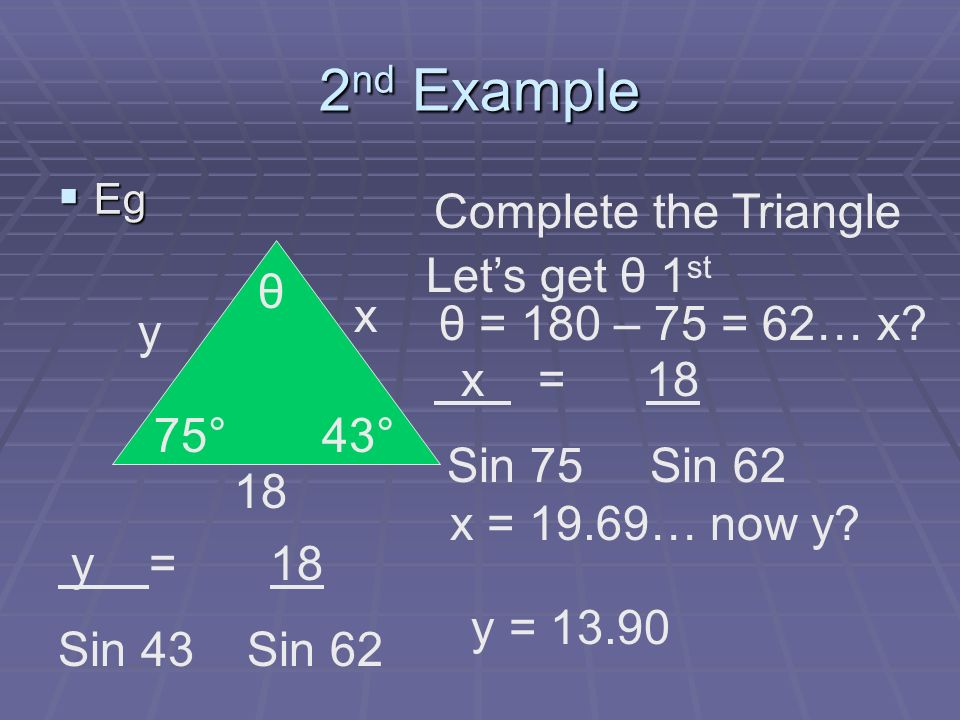 2 nd Example Eg Eg y 75° θ x 18 Complete the Triangle Lets get θ 1 st x = 18 Sin 75 Sin 62 x = 19.69… now y? y = 18 Sin 43 Sin 62 y = 13.90 43° θ = 18