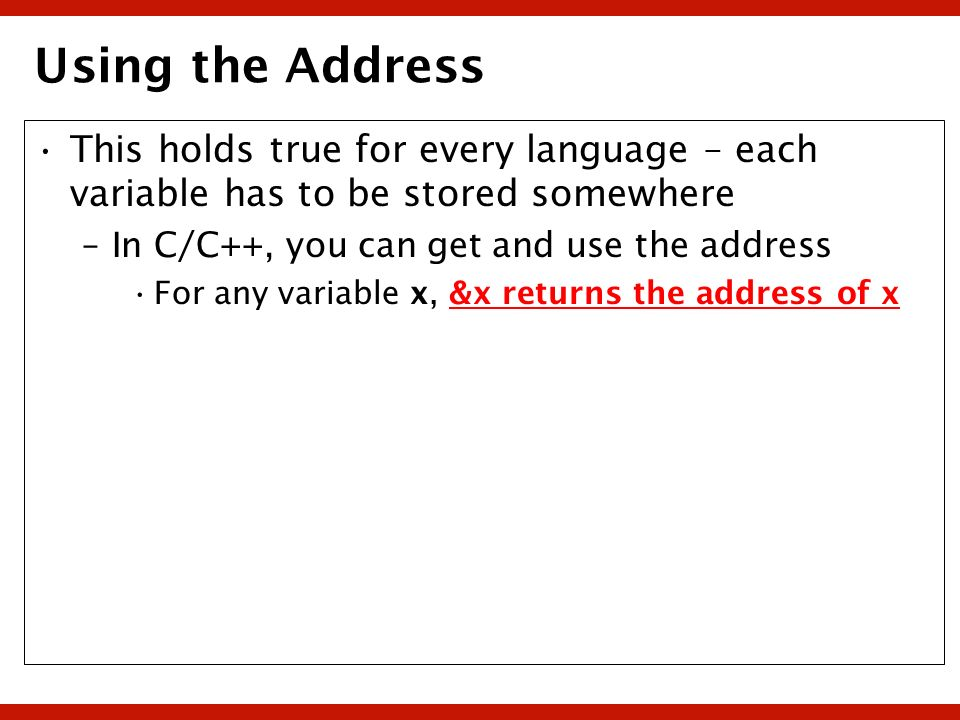 Using the Address This holds true for every language – each variable has to be stored somewhere –In C/C++, you can get and use the address For any var