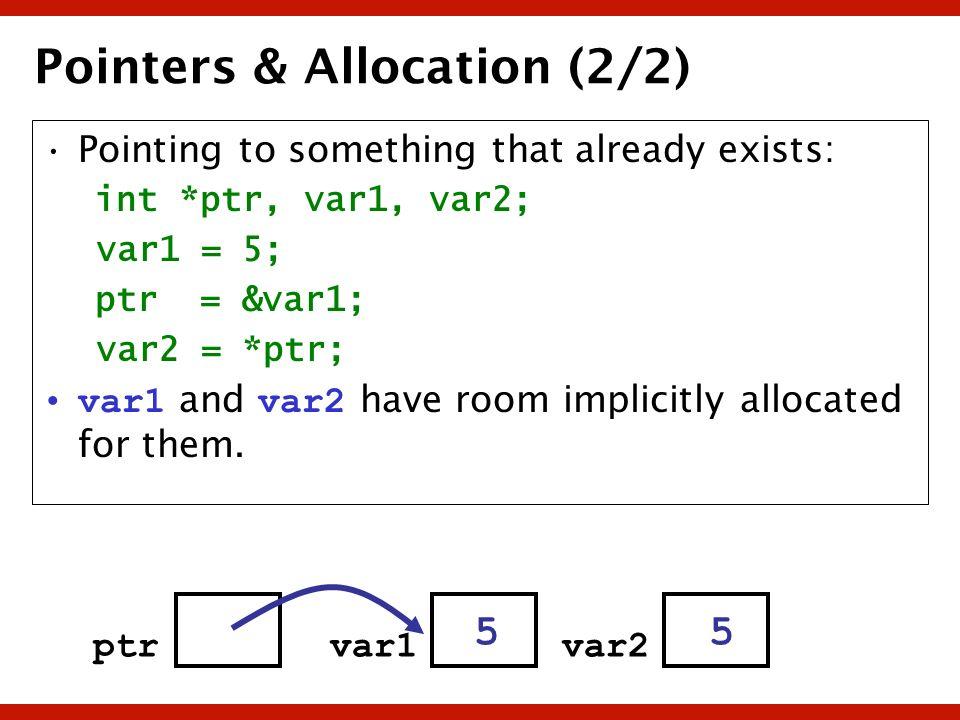 Pointers & Allocation (2/2) Pointing to something that already exists: int *ptr, var1, var2; var1 = 5; ptr = &var1; var2 = *ptr; var1 and v ar2 have r