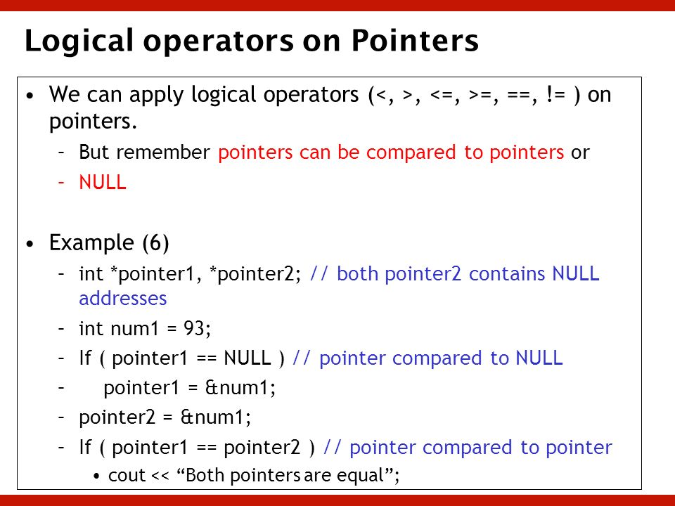 Logical operators on Pointers We can apply logical operators (<, >, <=, >=, ==, != ) on pointers. –B–But remember pointers can be compared to pointers