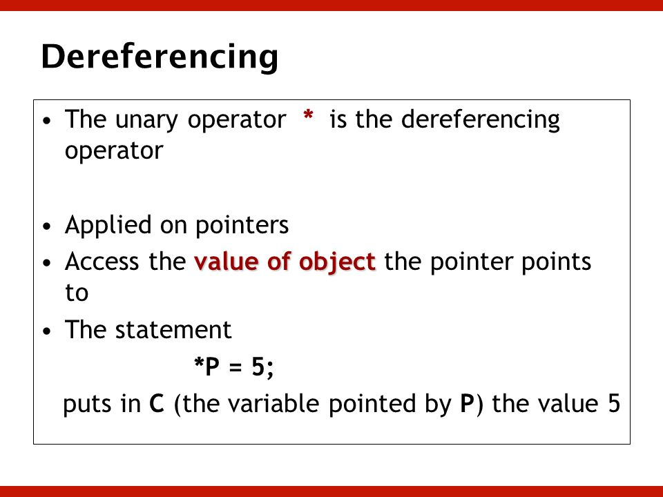Dereferencing The unary operator * is the dereferencing operator Applied on pointers value of objectAccess the value of object the pointer points to T