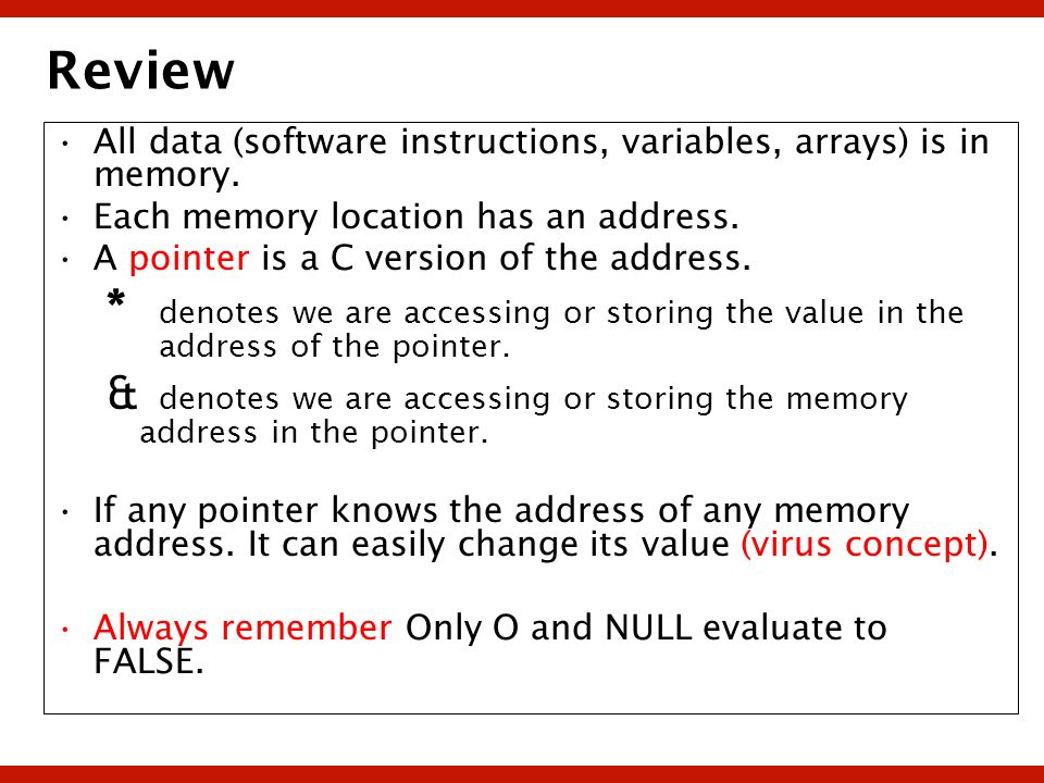 Review All data (software instructions, variables, arrays) is in memory. Each memory location has an address. A pointer is a C version of the address.