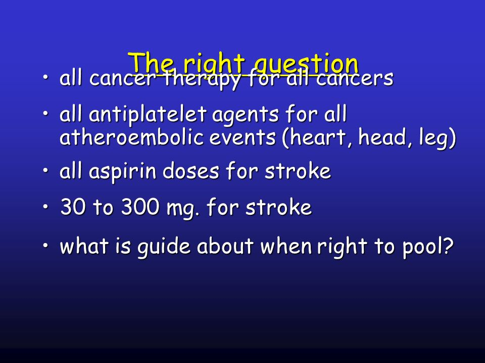 The right question all cancer therapy for all cancersall cancer therapy for all cancers all antiplatelet agents for all atheroembolic events (heart, head, leg)all antiplatelet agents for all atheroembolic events (heart, head, leg) all aspirin doses for strokeall aspirin doses for stroke 30 to 300 mg.