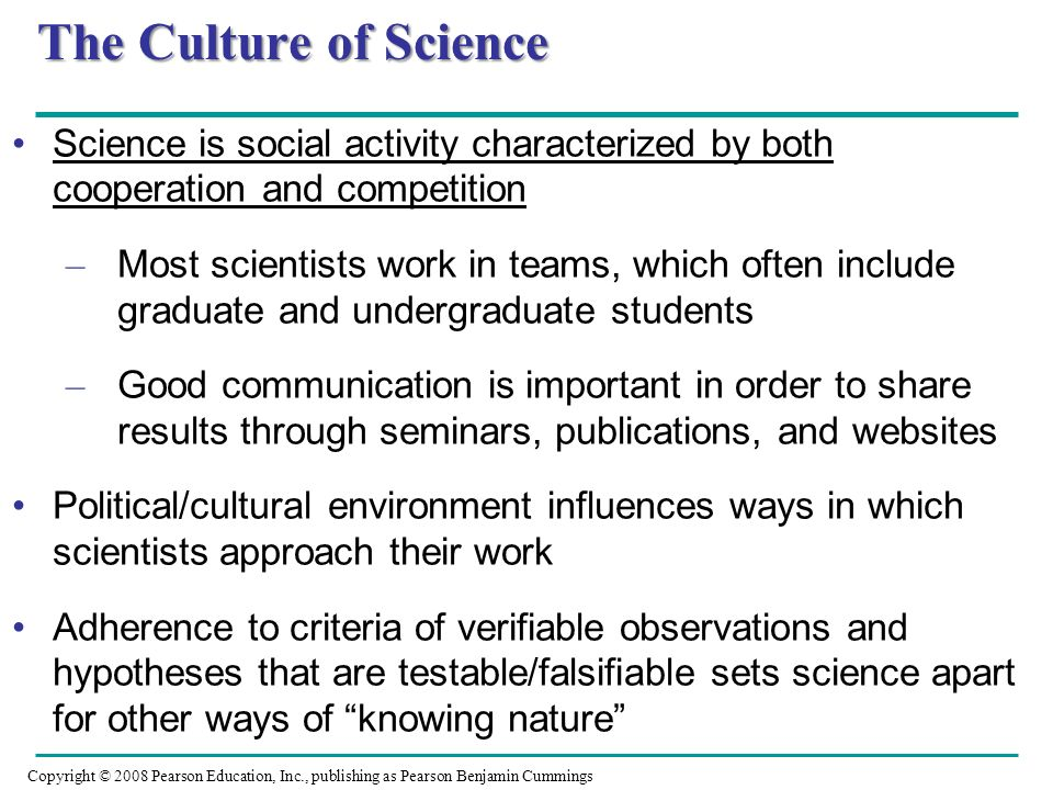 The Culture of Science Science is social activity characterized by both cooperation and competition – Most scientists work in teams, which often inclu