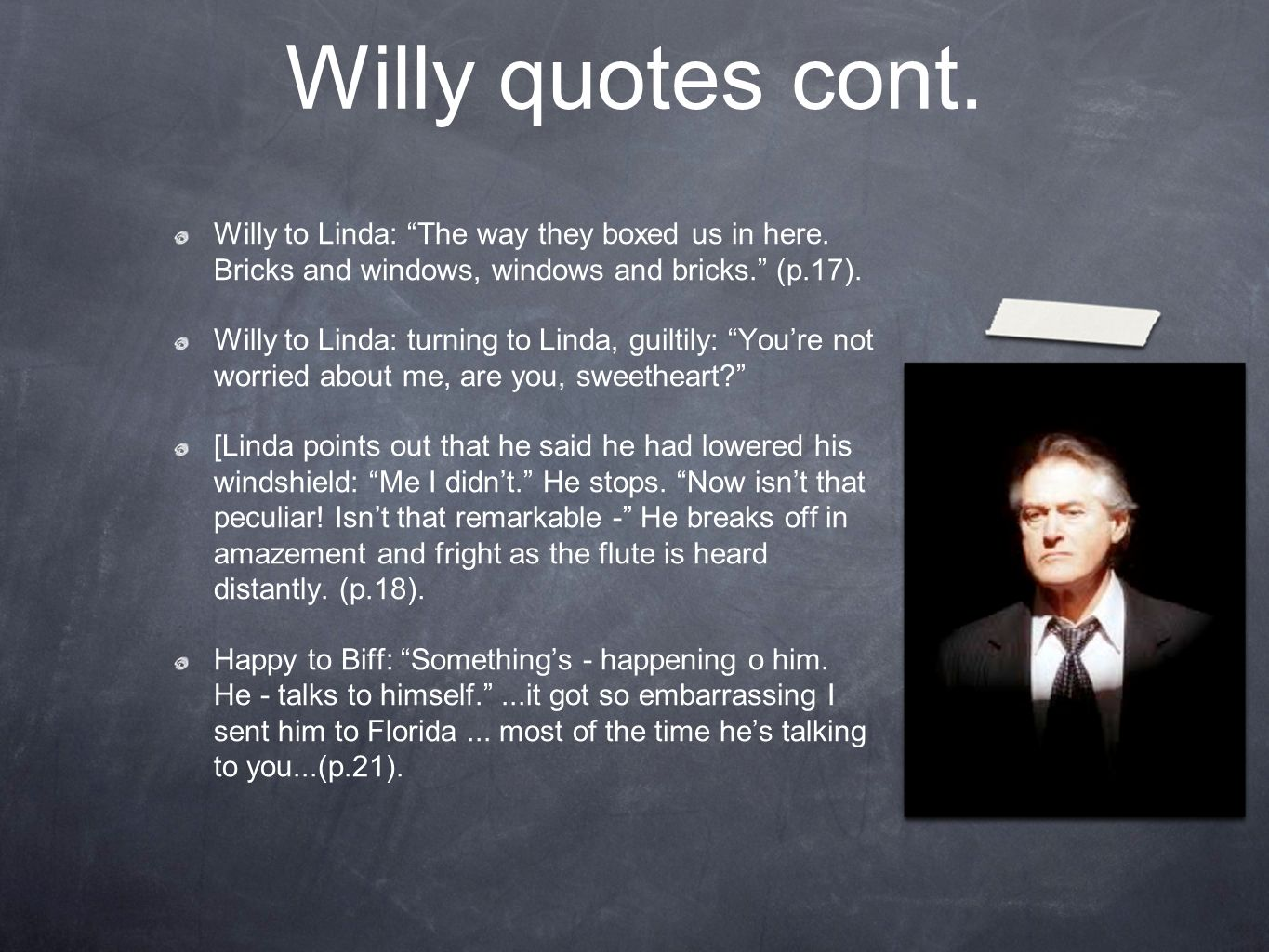 Willy quotes cont. Willy to Linda: The way they boxed us in here. Bricks and windows, windows and bricks. (p.17). Willy to Linda: turning to Linda, gu