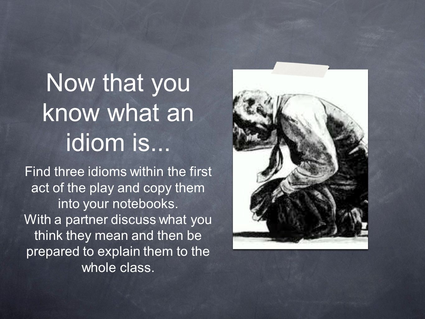 Now that you know what an idiom is... Find three idioms within the first act of the play and copy them into your notebooks. With a partner discuss wha