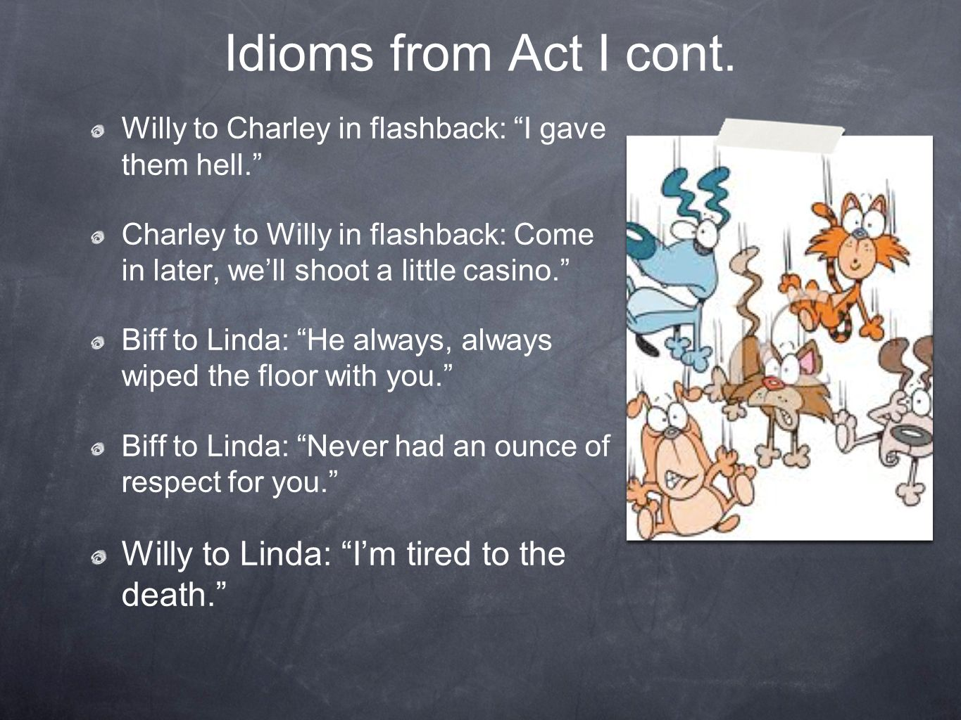 Idioms from Act I cont. Willy to Charley in flashback: I gave them hell. Charley to Willy in flashback: Come in later, well shoot a little casino. Bif