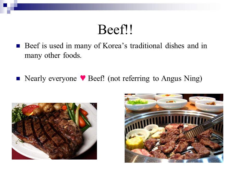 Beef!. Beef is used in many of Koreas traditional dishes and in many other foods.