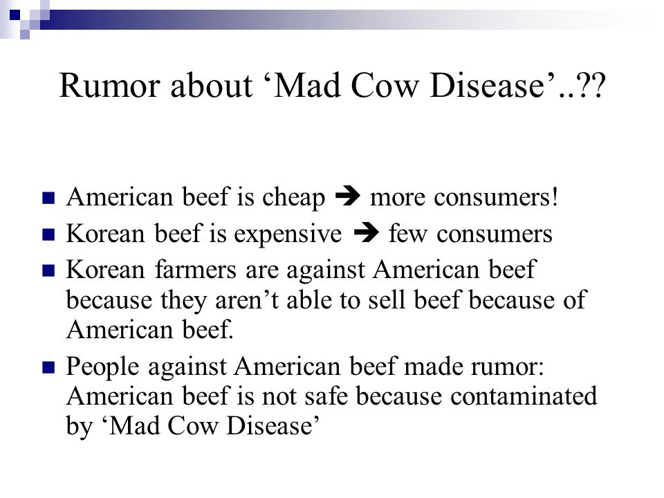 Rumor about Mad Cow Disease.. . American beef is cheap more consumers.