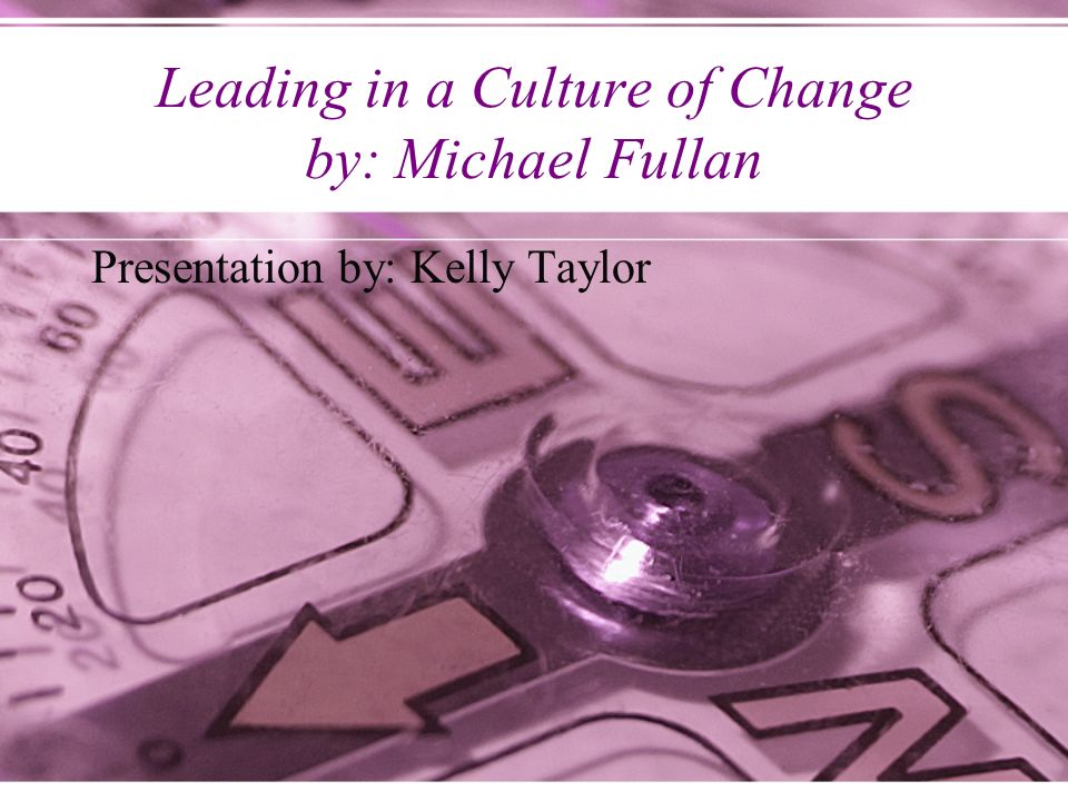 Leading in a Culture of Change by: Michael Fullan Presentation by: Kelly Taylor