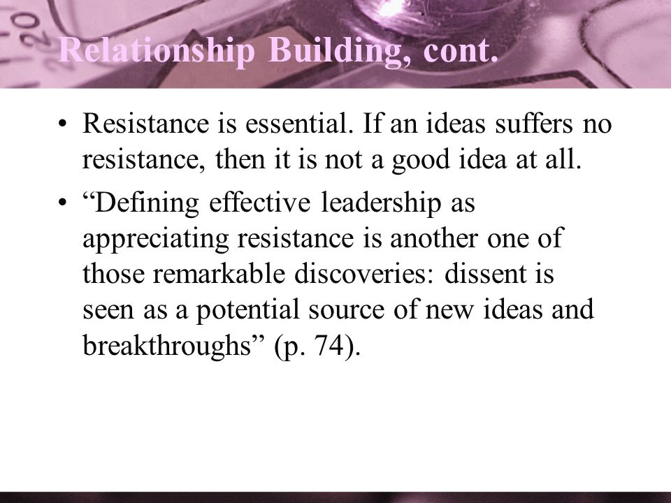 Relationship Building, cont. Resistance is essential. If an ideas suffers no resistance, then it is not a good idea at all. Defining effective leaders