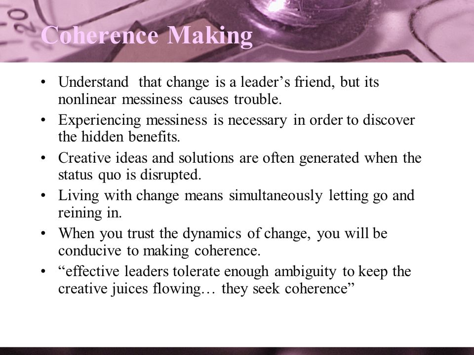 Coherence Making Understand that change is a leaders friend, but its nonlinear messiness causes trouble. Experiencing messiness is necessary in order