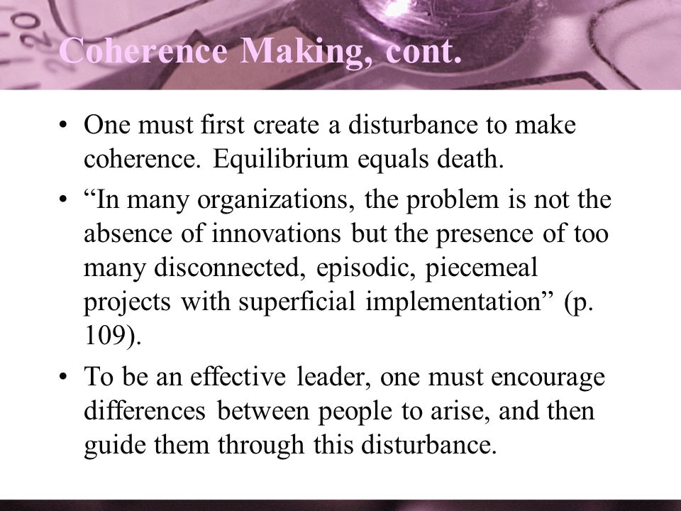 Coherence Making, cont. One must first create a disturbance to make coherence. Equilibrium equals death. In many organizations, the problem is not the