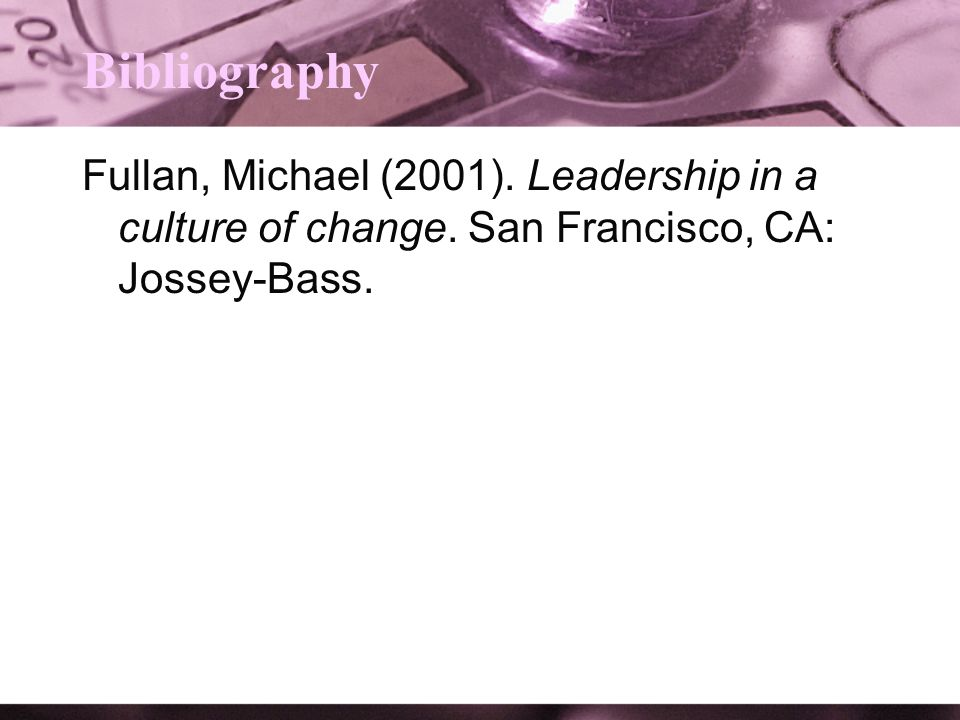 Bibliography Fullan, Michael (2001). Leadership in a culture of change. San Francisco, CA: Jossey-Bass.