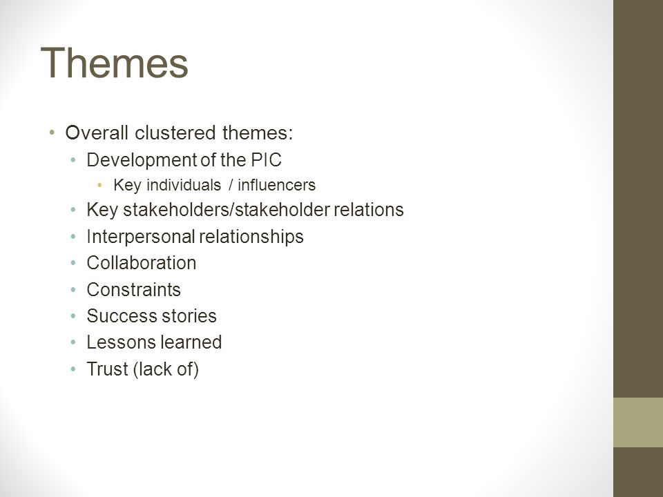 Themes Overall clustered themes: Development of the PIC Key individuals / influencers Key stakeholders/stakeholder relations Interpersonal relationships Collaboration Constraints Success stories Lessons learned Trust (lack of)