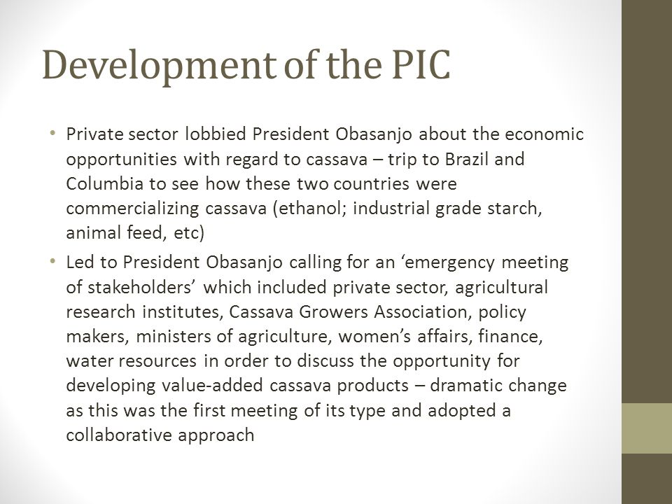 Development of the PIC Private sector lobbied President Obasanjo about the economic opportunities with regard to cassava – trip to Brazil and Columbia to see how these two countries were commercializing cassava (ethanol; industrial grade starch, animal feed, etc) Led to President Obasanjo calling for an emergency meeting of stakeholders which included private sector, agricultural research institutes, Cassava Growers Association, policy makers, ministers of agriculture, womens affairs, finance, water resources in order to discuss the opportunity for developing value-added cassava products – dramatic change as this was the first meeting of its type and adopted a collaborative approach