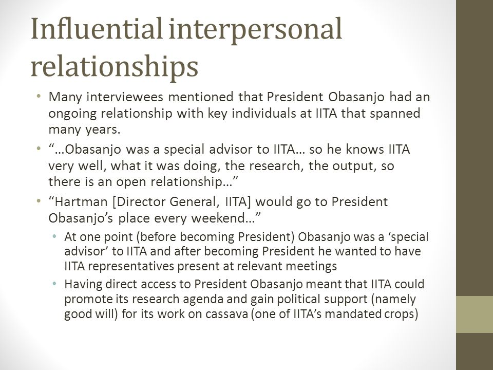 Influential interpersonal relationships Many interviewees mentioned that President Obasanjo had an ongoing relationship with key individuals at IITA t