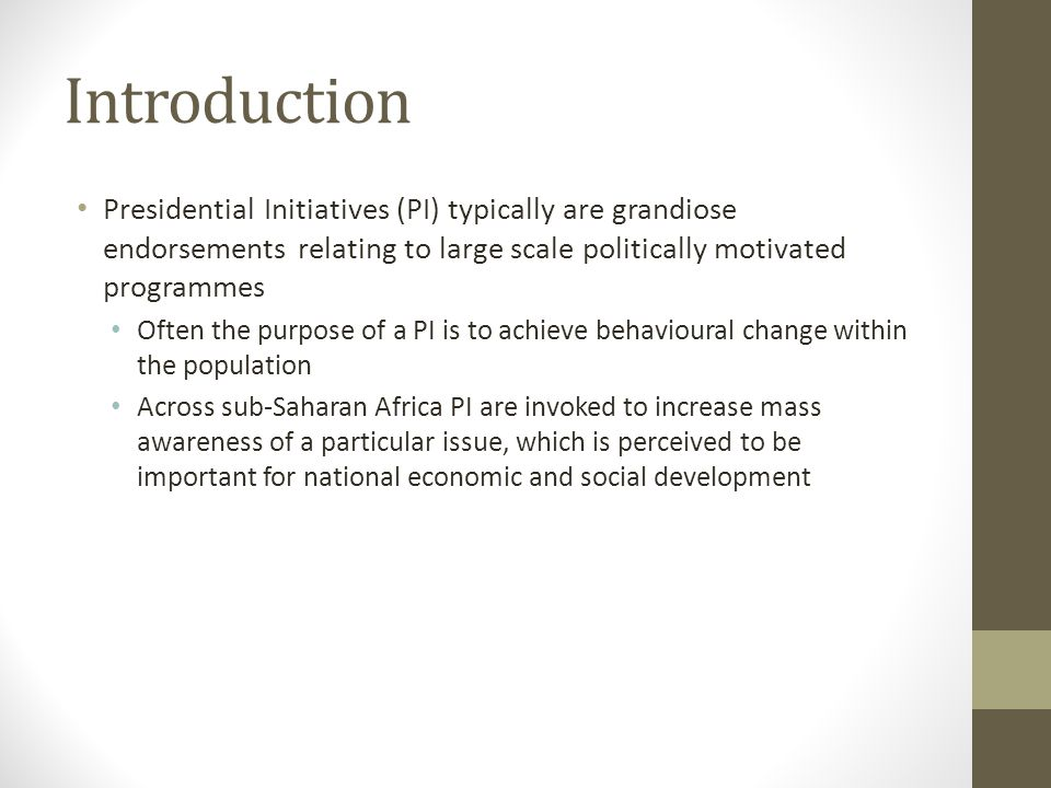 Introduction Presidential Initiatives (PI) typically are grandiose endorsements relating to large scale politically motivated programmes Often the purpose of a PI is to achieve behavioural change within the population Across sub-Saharan Africa PI are invoked to increase mass awareness of a particular issue, which is perceived to be important for national economic and social development