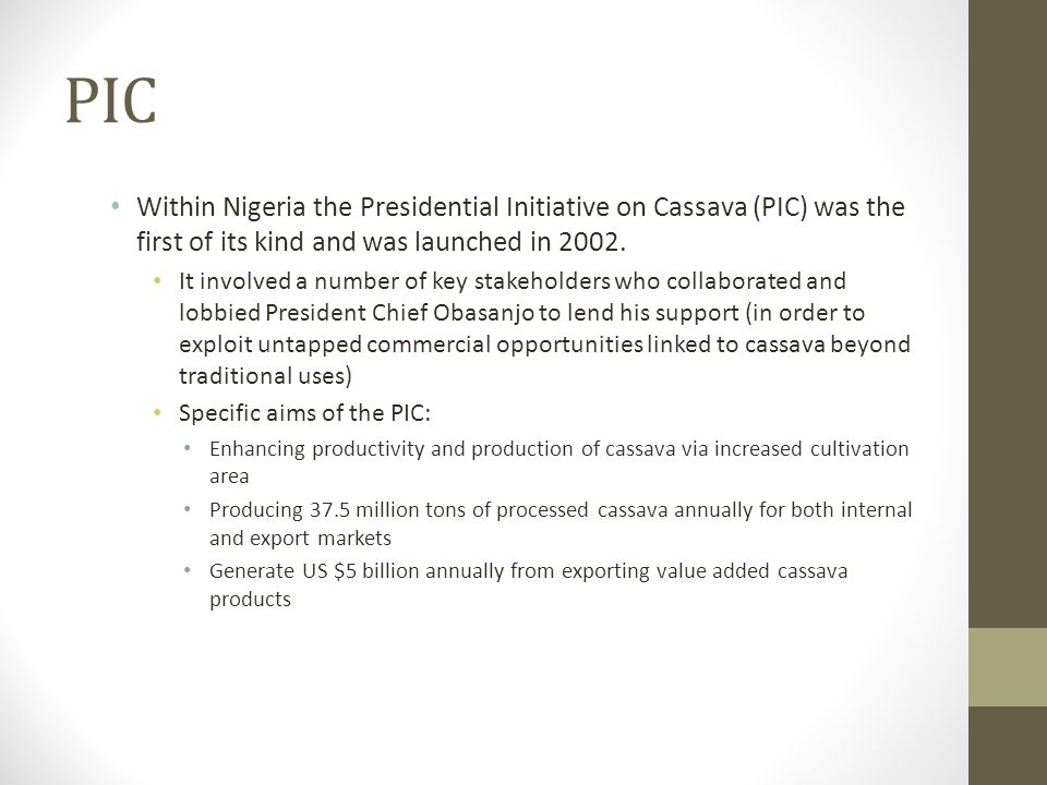 PIC Within Nigeria the Presidential Initiative on Cassava (PIC) was the first of its kind and was launched in 2002. It involved a number of key stakeh