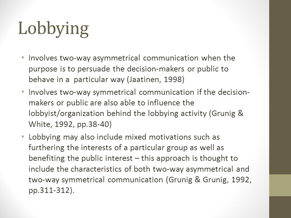 Lobbying Involves two-way asymmetrical communication when the purpose is to persuade the decision-makers or public to behave in a particular way (Jaatinen, 1998) Involves two-way symmetrical communication if the decision- makers or public are also able to influence the lobbyist/organization behind the lobbying activity (Grunig & White, 1992, pp.38-40) Lobbying may also include mixed motivations such as furthering the interests of a particular group as well as benefiting the public interest – this approach is thought to include the characteristics of both two-way asymmetrical and two-way symmetrical communication (Grunig & Grunig, 1992, pp.311-312).
